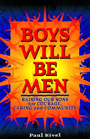 Boys Will Be Men: Raising Our Sons for Courage, Caring & Community