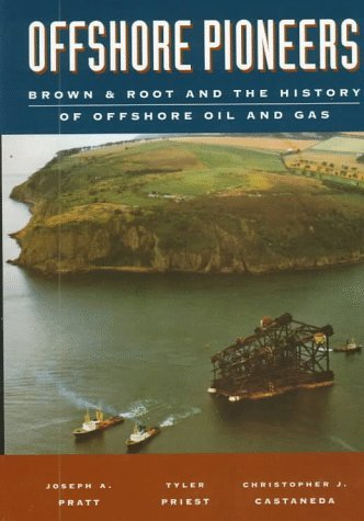 Offshore Pioneers: Brown & Root And The History Of Offshore Oil And Gas