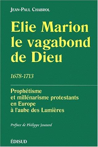 Elie Marion, Le Vagabond De Dieu (1678 1713): Prophetisme Et Millenarisme Protestants En Europe A L'aube Des Lumieres