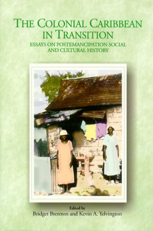 The Colonial Caribbean In Transition: Essays On Postemancipation Social And Cultural History