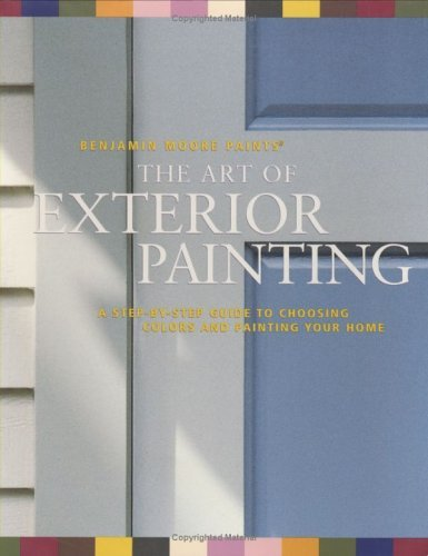Benjamin Moore's Paints the Art of Exterior Painting: A Step-By-Step Guide to Choosing Colors and Painting Your Home