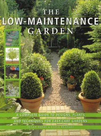 The Low Maintenance Garden: A Complete Guide To Designs, Plants And Techniques For Easy Care Gardens