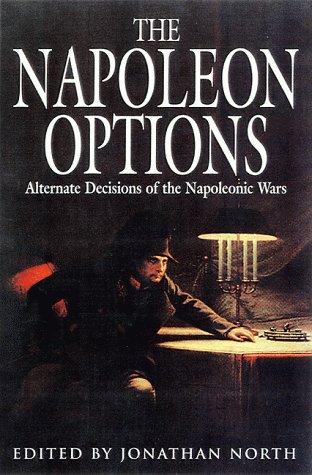 The Napoleon Options: Alternate Decisions Of The Napoleonic Wars