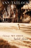 Things We Once Held Dear by Ann Tatlock
