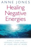 Healing Negative Energies: Simple Steps to Improve Your Energy at Home and at Work