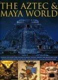The Aztec & Maya World: Everyday Life, Society and Culture in Ancient Central America and Mexico, with Over 500 Photographs and Fine Art Images