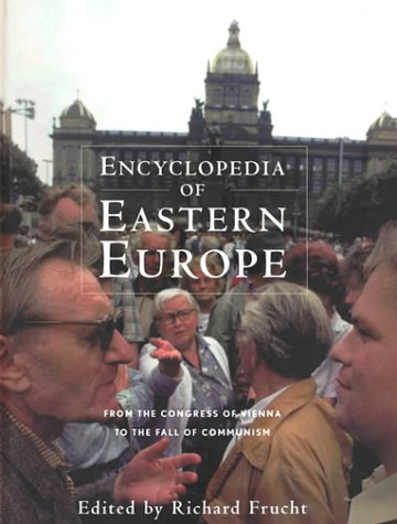 Encyclopedia of Eastern Europe: From the Congress of Vienna to the Fall of Communism