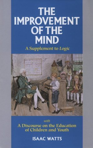 The Improvement of the Mind: A Supplement to Logic: With a Discourse on the Education of Children and Youth