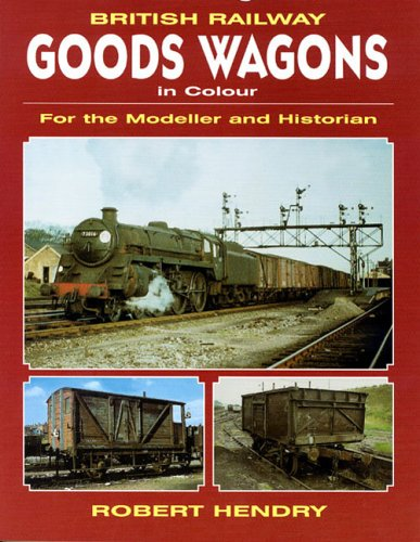 British Railway Goods Wagons In Colour: For the Modeller and Historian