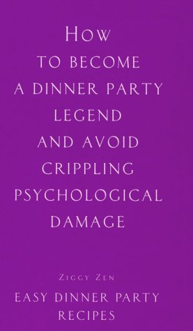 How to Become a Dinner Party Legend and Avoid Crippling Psychological Damage: Easy Dinner Party Recipes
