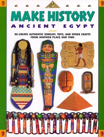 Make History: Ancient Egypt: Re Create Authentic Jewelry, Toys, And Other Crafts From Another Place And Time
