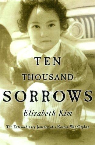 Ten Thousand Sorrows : The Extraordinary Journey of a Korean War Orphan