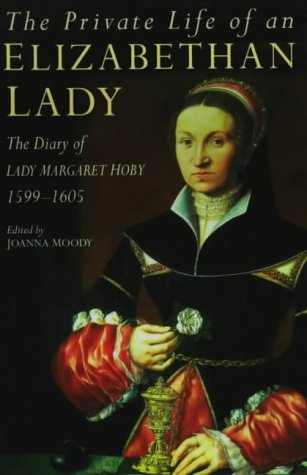 The Private Life of an Elizabeth Lady: The Diary of Lady Margaret Hoby 1599-1605