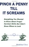 Pinch a Penny Till It Screams: Everything You Wanted to Know about Frugal Survival Skills But Didn't Know Where to Look