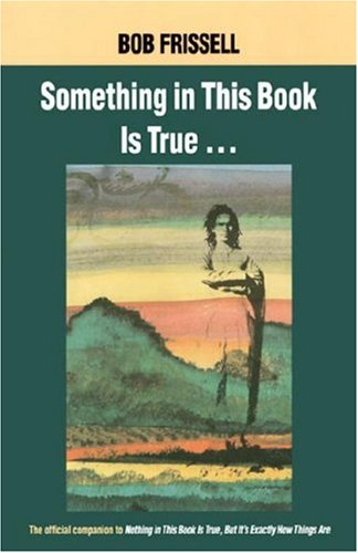 Ebook Something in This Book Is True: The Official Companion to Nothing in This Book Is True, but It's Exactly How Things Are by Bob Frissell PDF!