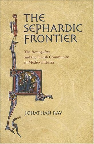 """The Sephardic Frontier: The """"reconquista"""" and the Jewish Community in Medieval Iberia"""
