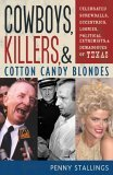 Cowboys, Killers, and Cotton Candy Blondes: Celebrated Screwballs, Eccentrics, Loonies, Political Extremists, and Demagogues of Texas