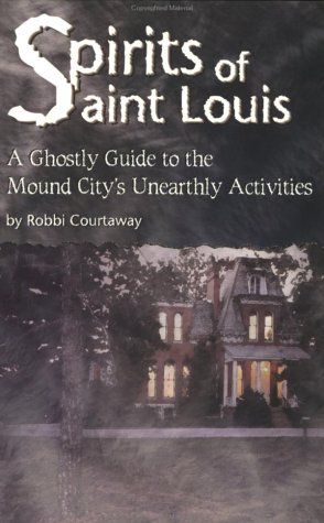 Spirits Of St. Louis: A Ghostly Guide To The Mound City's Unearthly Activities EPUB FB2 por Robbi Courtaway 978-1891442070