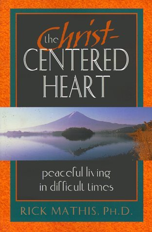 The Christ Centered Heart: Peaceful Living In Difficult Times
