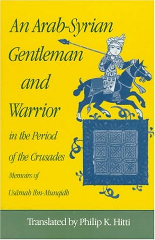 An Arab-Syrian Gentleman and Warrior in the Period of the Cru... by Usamah Ibn-Munqidh
