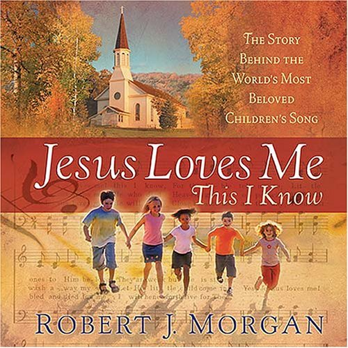 Jesus Loves Me This I Know: The Remarkable Story Behind the World's Most Beloved Children's Song