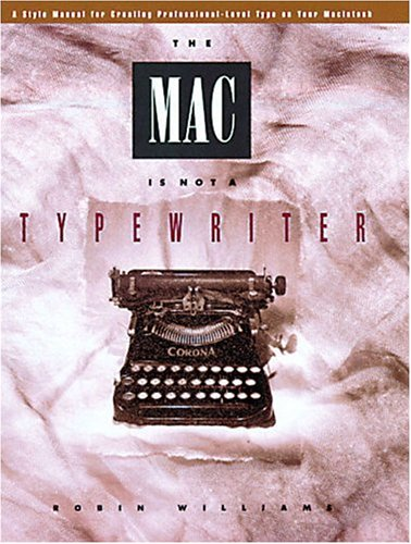 The Mac Is Not A Typewriter: A Style Manual For Creating Professional Level Type On Your Macintosh