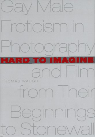 Hard to Imagine: Gay Male Eroticism in Photography and Film from Their Beginnings to Stonewall por Thomas Waugh MOBI FB2 978-0231099981
