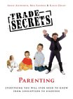 Trade Secrets: Parenting: Everything You Will Ever Need to Know from Conception to Eighteen