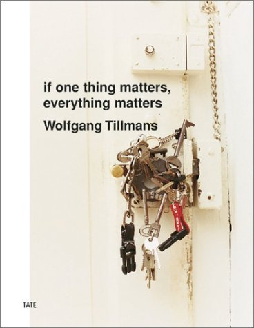 Wolfgang Tillmans: If One Thing Matters, Everything Matters