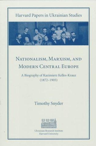 Nationalism, Marxism, and Modern Central Europe: A Biography of Kazimierz Kelles-Krauz (1872-1905)