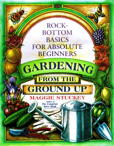Gardening from the Ground Up: Rock-Bottom Basics for Absolute Beginners