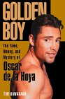 Golden Boy: The Fame, Money, And Mystery Of Oscar De La Hoya