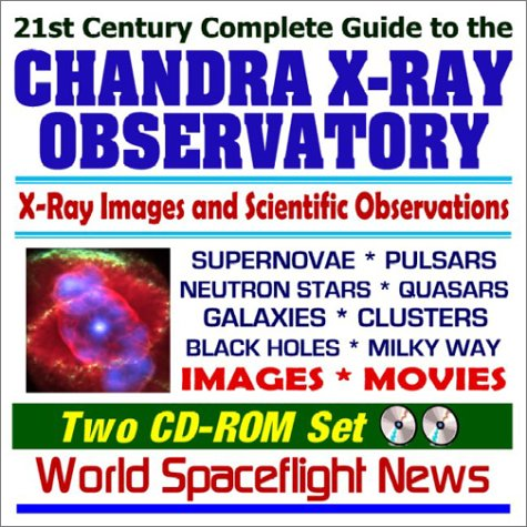 21st Century Complete Guide To The Chandra X Ray Observatory ¿ Images And X Ray Astronomy Scientific Observations Of Supernovae, Pulsars, Neutron Stars, Quasars, Galaxies, Clusters, Black Holes, And The Milky Way ¿ Images And Movies