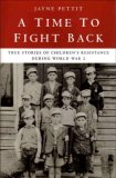 A Time to Fight Back: True Stories of Children's Resistance During World War Two