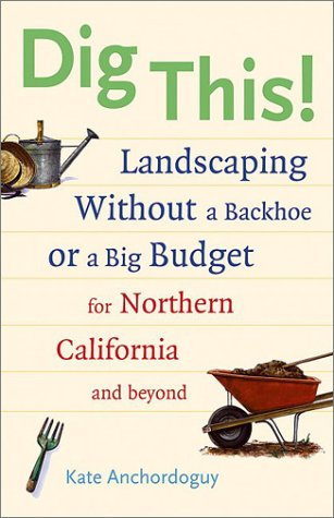 Dig This!: Landscaping Without a Backhoe or a Big Budget for Northern California and Beyond