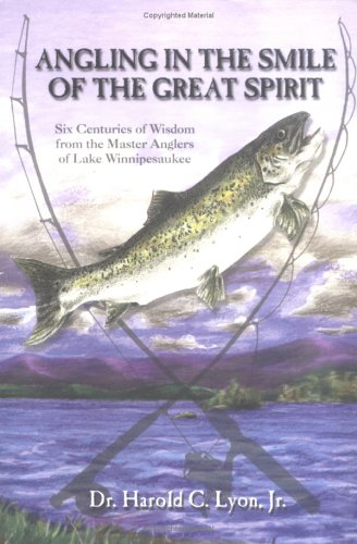 Angling In The Smile Of The Great Spirit: Six Centuries Of Wisdom From The Master Anglers Of Lake Winnipesaukee