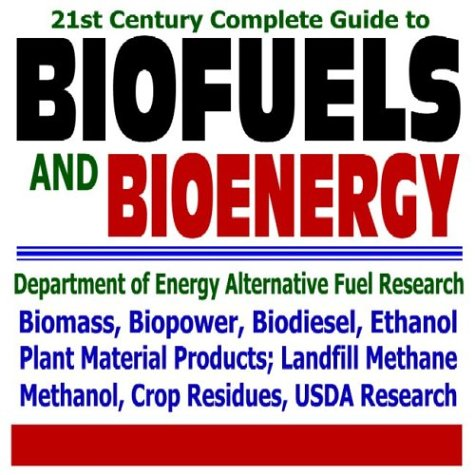 21st Century Complete Guide to Biofuels and Bioenergy by The United States of America
