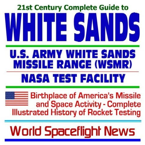 21st Century Complete Guide To White Sands: U.S. Army White Sands Missile Range (Wsmr) And The Nasa White Sands Test Facility ¿ Birthplace Of America¿s Missile And Space Activity With A Complete Illustrated History Of Rocket Testing