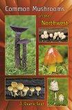 Common Mushrooms Of The Northwest: Alaska, Western Canada & The Northwestern United States