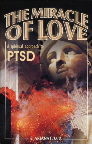 The Miracle of Love, A Spiritual Approach to PTSD by E. Amanat