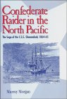 Confederate Raider in the North Pacific: The Saga of the C.S.S. Shenandoah, 1864-65
