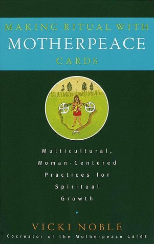 Making Ritual with Motherpeace Cards: Multicultural, Woman-Centered Practices for Spiritual Growth