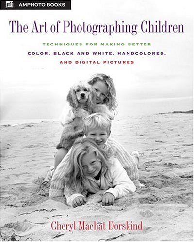 The Art of Photographing Children: Techniques for Making Better Color, Black and White, Handcolored, and Digital Pictures