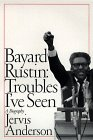 Bayard Rustin: Troubles I've Seen: A Biography