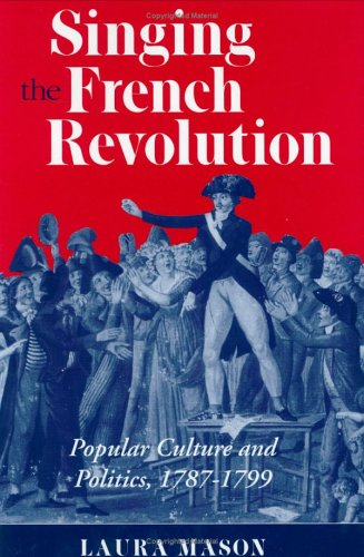 Singing The French Revolution: Popular Culture And Politics, 1787 1799