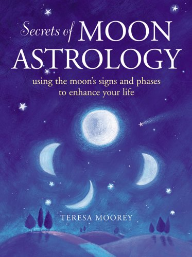 Secrets of Moon Astrology: Using the Moon's Signs and Phases to Enhance Your Life