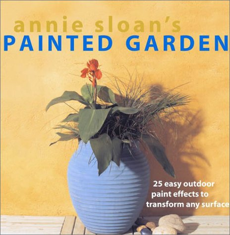 Annie Sloan's Painted Garden: 25 Easy Outdoor Paint Effects to Transform Any Surface