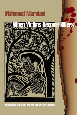 When Victims Become Killers: Colonialism, Nativism, and the Genocide in Rwanda