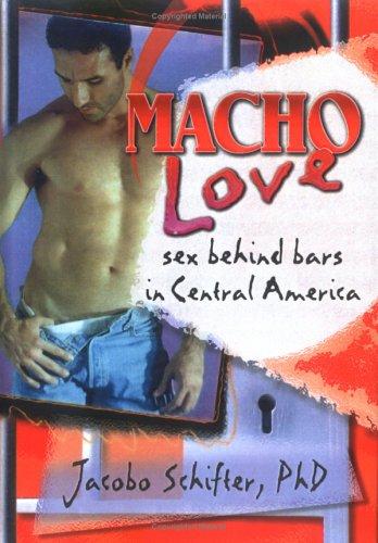 Macho Love: Sex Behind Bars In Central America (Haworth Gay & Lesbian Studies)