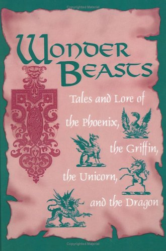 Wonder Beasts: Tales and Lore of the Phoenix, the Griffin, the Unicorn, and the Dragon - Joseph Nigg